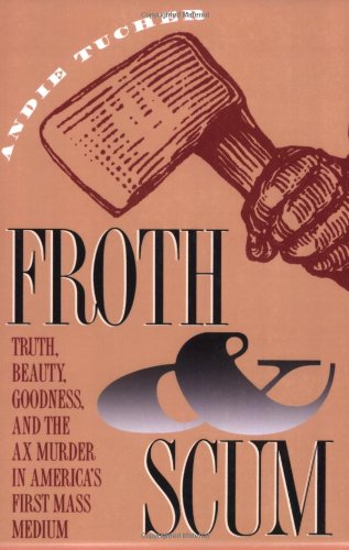 Froth and Scum Truth, Beauty, Goodness, and the Ax Murder in America's First Mass Medium  1994 edition cover
