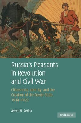 Russia's Peasants in Revolution and Civil War Citizenship, Identity, and the Creation of the Soviet State, 1914-1922 N/A 9781107404724 Front Cover