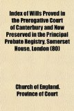 Index of Wills Proved in the Prerogative Court of Canterbury and Now Preserved in the Principal Probate Registry, Somerset House, London N/A edition cover