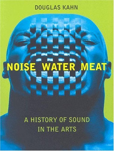Noise, Water, Meat A History of Voice, Sound, and Aurality in the Arts  2001 (Reprint) edition cover