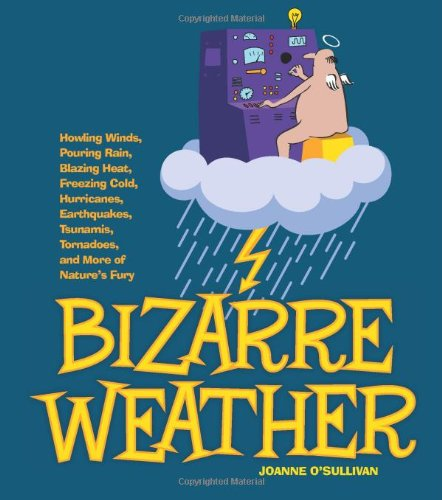 Bizarre Weather Howling Winds, Pouring Rain, Blazing Heat, Freezing Cold, Hurricanes, Earthquakes, Tsunamis, Tornadoes, and More of Nature's Fury  2012 9781936140725 Front Cover