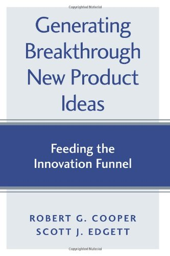 Generating Breakthrough New Product Ideas Feeding the Innovation Funnel  2007 edition cover