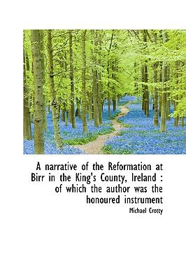 Narrative of the Reformation at Birr in the King's County, Ireland : Of which the author was the H N/A 9781113618726 Front Cover