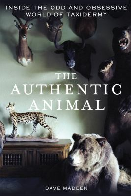 Authentic Animal Inside the Odd and Obsessive World of Taxidermy  2011 9781250014726 Front Cover