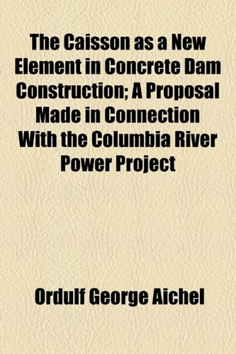 Caisson As a New Element in Concrete Dam Construction; a Proposal Made in Connection with the Columbia River Power Project  2010 edition cover