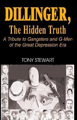 Dillinger, the Hidden Truth A Tribute to Gangsters and G-Men of the Great Depression Era  2002 9781401053727 Front Cover