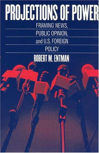 Projections of Power Framing News, Public Opinion, and U. S. Foreign Policy  2004 edition cover