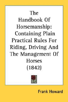 Handbook of Horsemanship : Containing Plain Practical Rules for Riding, Driving and the Management of Horses (1842) N/A 9780548578728 Front Cover