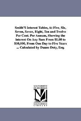 Smith's Interest Tables, at Five, Six, Seven, Seven, Eight, Ten and Twelve per Cent per Annum, Showing the Interest on Any Sum from $1 00 To $10,000 N/A edition cover
