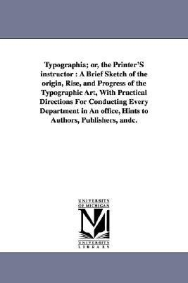 Typographia; or, the Printer's Instructor : A Brief Sketch of the origin, Rise, and Progress of the Typographic Art, with Practical Directions for Con N/A edition cover