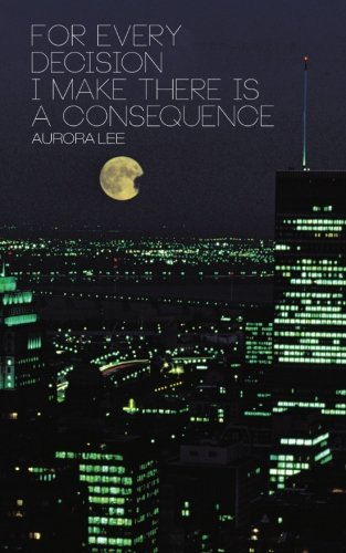 For Every Decision I Make There Is a Consequence   2013 9781491841730 Front Cover