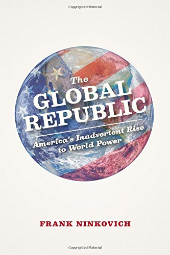 Global Republic America's Inadvertent Rise to World Power  2014 9780226164731 Front Cover