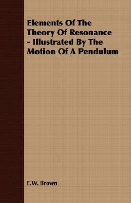 Elements of the Theory of Resonance - Illustrated by the Motion of a Pendulum  N/A 9781406700732 Front Cover
