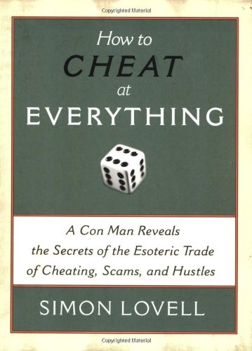 How to Cheat at Everything A con Man Reveals the Secrets of the Esoteric Trade of Cheating, Scams, and Hustles  2007 9781560259732 Front Cover