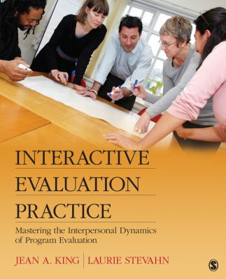 Interactive Evaluation Practice Mastering the Interpersonal Dynamics of Program Evaluation  2013 9780761926733 Front Cover