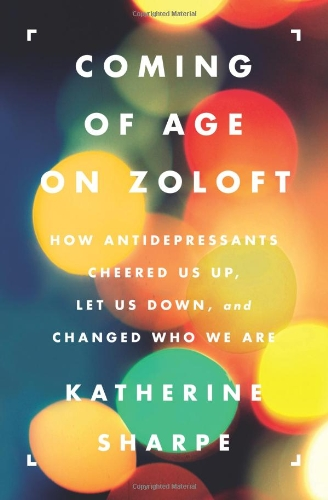 Coming of Age on Zoloft How Antidepressants Cheered Us Up, Let Us Down, and Changed Who We Are  2012 edition cover