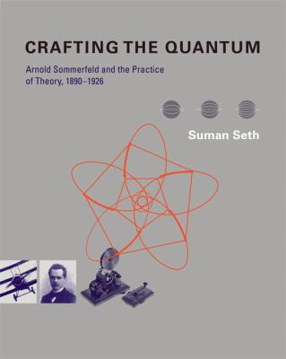 Crafting the Quantum Arnold Sommerfeld and the Practice of Theory, 1890-1926  2010 9780262013734 Front Cover