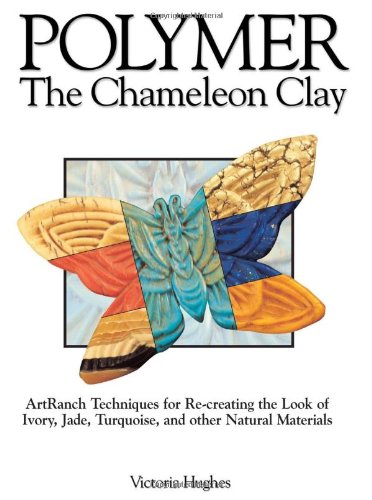 Polymer The Chameleon Clay: Artranch Techniques for Re-Creating the Look of Ivory, Jade, Turquoise, and Other Natural Materials  2002 9780873493734 Front Cover