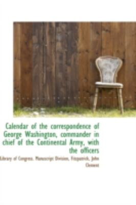 Calendar of the Correspondence of George Washington, Commander in Chief of the Continental Army, Wit  N/A 9781113190734 Front Cover