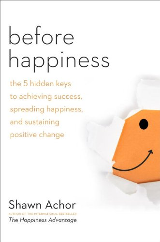 Before Happiness The 5 Hidden Keys to Achieving Success, Spreading Happiness, and Sustaining Positive Change  2013 edition cover