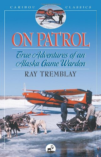 On Patrol True Adventures of an Alaska Game Warden  2004 9780882405735 Front Cover