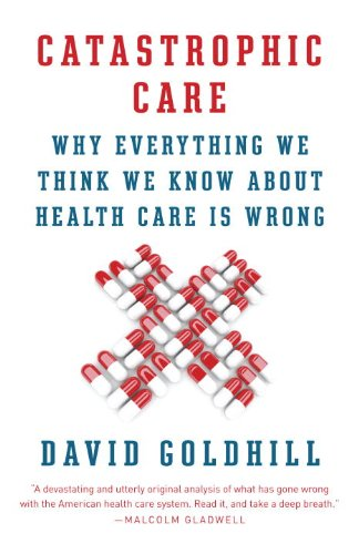 Catastrophic Care Why Everything We Think We Know about Health Care Is Wrong N/A edition cover
