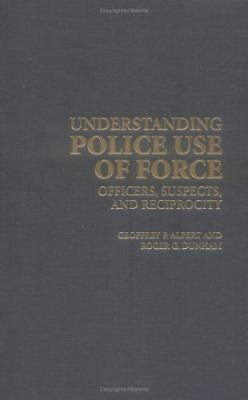 Understanding Police Use of Force Officers, Suspects, and Reciprocity  2004 9780521837736 Front Cover