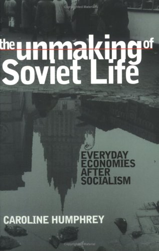 Unmaking of Soviet Life Everyday Economies after Socialism  2002 edition cover
