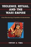 Violence, Ritual, and the Wari Empire A Social Bioarchaeology of Imperialism in the Ancient Andes N/A edition cover