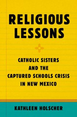 Religious Lessons Catholic Sisters and the Captured Schools Crisis in New Mexico  2012 9780199781737 Front Cover