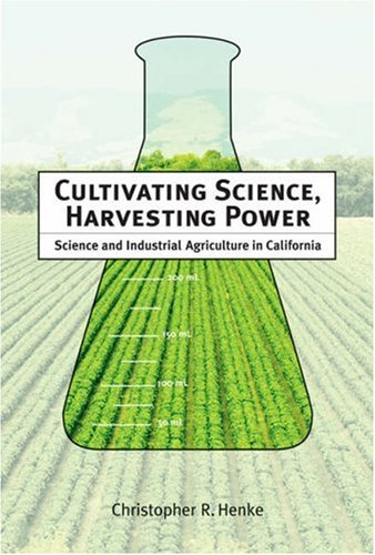 Cultivating Science, Harvesting Power Science and Industrial Agriculture in California  2008 9780262083737 Front Cover