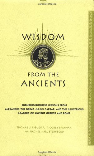 Wisdom from the Ancients Enduring Business Lessons from Alexander the Great, Julius Caesar, and the Illustrious Leaders of Ancient Greece and Rome  2001 9780738203737 Front Cover