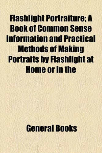 Flashlight Portraiture; a Book of Common Sense Information and Practical Methods of Making Portraits by Flashlight at Home or In  2010 edition cover