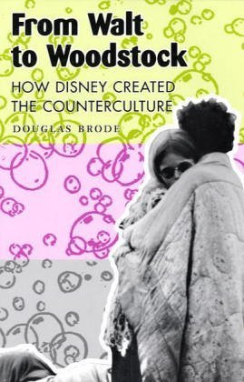 From Walt to Woodstock How Disney Created the Counterculture  2004 9780292702738 Front Cover