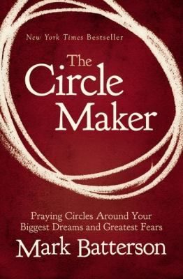Circle Maker Praying Circles Around Your Biggest Dreams and Greatest Fears  2012 9780310330738 Front Cover