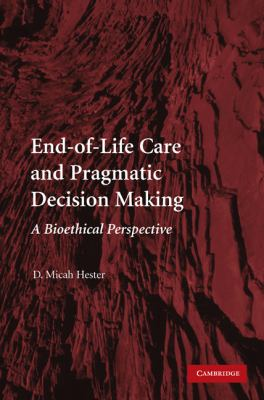 End-of-Life Care and Pragmatic Decision Making A Bioethical Perspective  2010 9780521130738 Front Cover