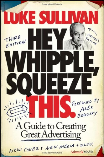 Hey, Whipple, Squeeze This A Guide to Creating Great Advertising 3rd 2008 edition cover
