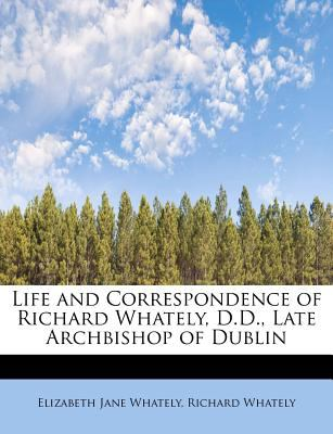 Life and Correspondence of Richard Whately, D D , Late Archbishop of Dublin N/A 9781113801739 Front Cover