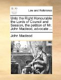 Unto the Right Honourable the Lords of Council and Session, the Petition of Mr John MacLeod, Advocate N/A edition cover