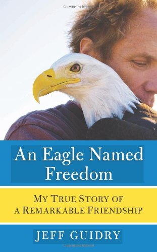 Eagle Named Freedom My True Story of a Remarkable Friendship  2009 9780061826740 Front Cover