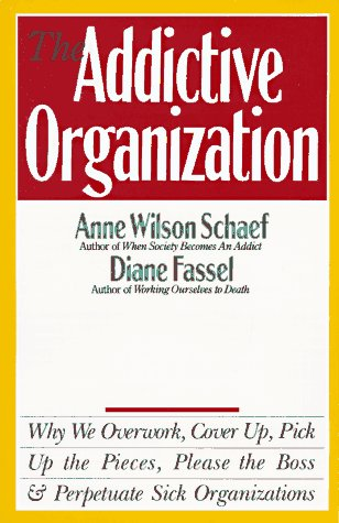 Addictive Organization Why We Overwork, Cover Up, Pick up the Pieces, Please the Boss, and Perpetuate Sick Organizations  1990 edition cover