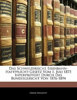 Das Schweizerische Eisenbahn-Haftpflicht-Gesetz Vom 1. Juli 1875 Interpretiert Durch Das Bundesgericht Von 1876-1894  N/A edition cover