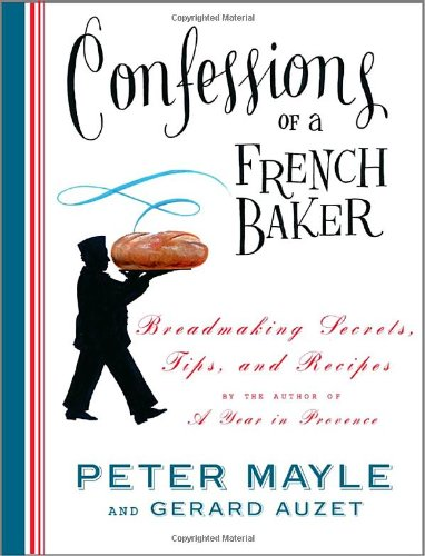 Confessions of a French Baker Breadmaking Secrets, Tips, and Recipes  2005 9781400044740 Front Cover