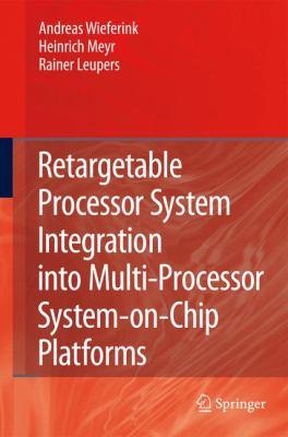 Retargetable Processor System Integration into Multi-Processor System-on-Chip Platforms   2008 9781402085741 Front Cover