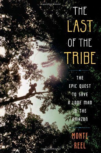 Last of the Tribe The Epic Quest to Save a Lone Man in the Amazon  2010 9781416594741 Front Cover