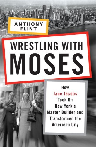 Wrestling with Moses How Jane Jacobs Took on New York's Master Builder and Transformed the American City  2009 edition cover