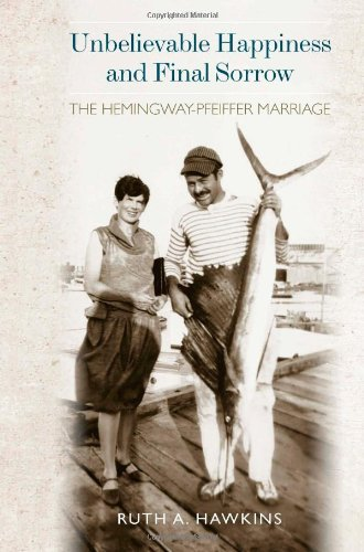 Unbelievable Happiness and Final Sorrow The Hemingway-Pfeiffer Marriage  2012 9781557289742 Front Cover