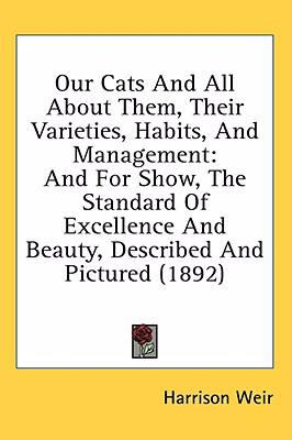 Our Cats And All About Them, Their Varieties, Habits, And Management: And for Show, the Standard of Excellence and Beauty, Described and Pictured  2008 9780548865743 Front Cover