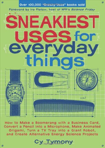 Sneakiest Uses for Everyday Things How to Make a Boomerang with a Business Card, Convert a Pencil into a Microphone, Make Animated Origami, Turn a TV Tray into a Giant Robot, and Create Alternative Energy Science Projects  2007 edition cover