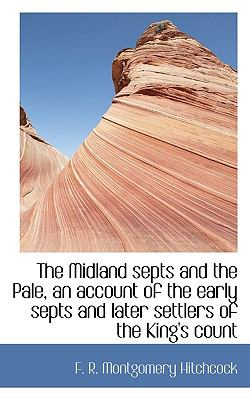 Midland Septs and the Pale : An Account of the Early Septs and Later Settlers of the King's County and of Life in the English Pale N/A 9781115949743 Front Cover